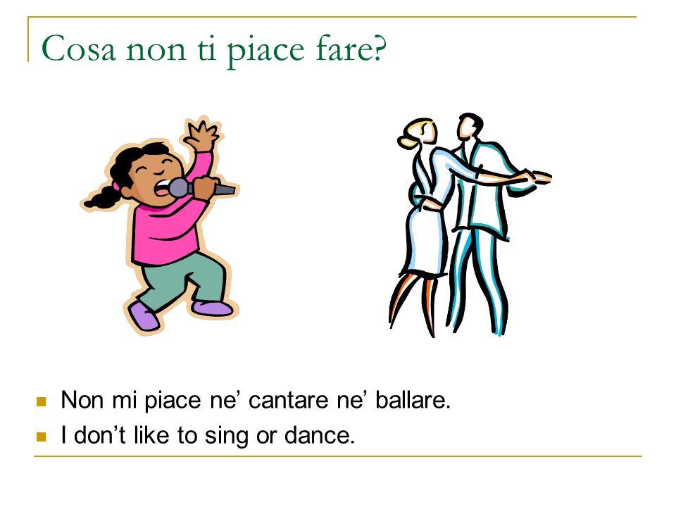 Cosa non ti piace fare Non mi piace ne' cantare ne' ballare.