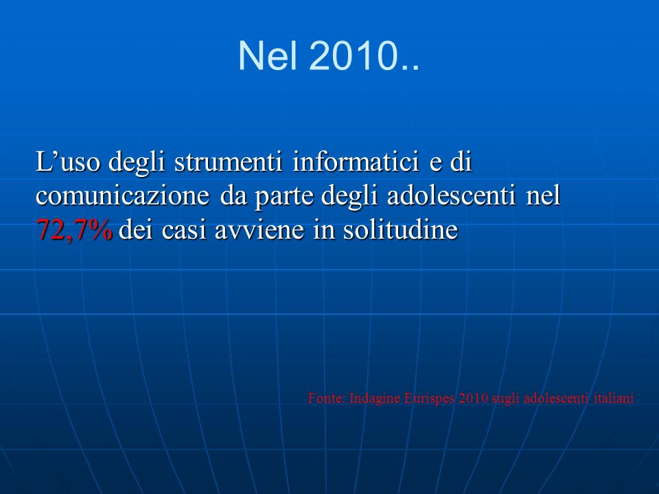 Nel 2010.. L'uso degli strumenti informatici e di comunicazione da parte degli adolescenti nel 72,7% dei casi avviene in solitudine.