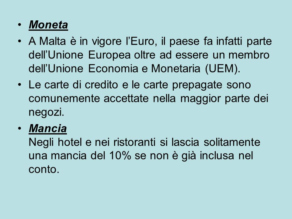 MonetaA Malta è in vigore l'Euro, il paese fa infatti parte dell'Unione Europea oltre ad essere un membro dell'Unione Economia e Monetaria (UEM).