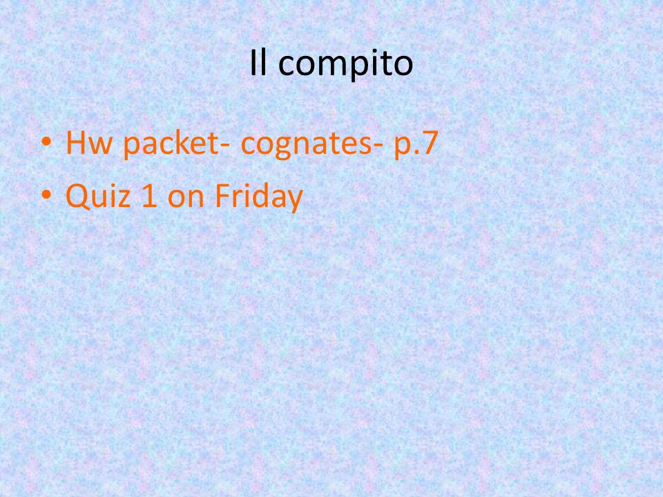 Il compito Hw packet- cognates- p.7 Quiz 1 on Friday