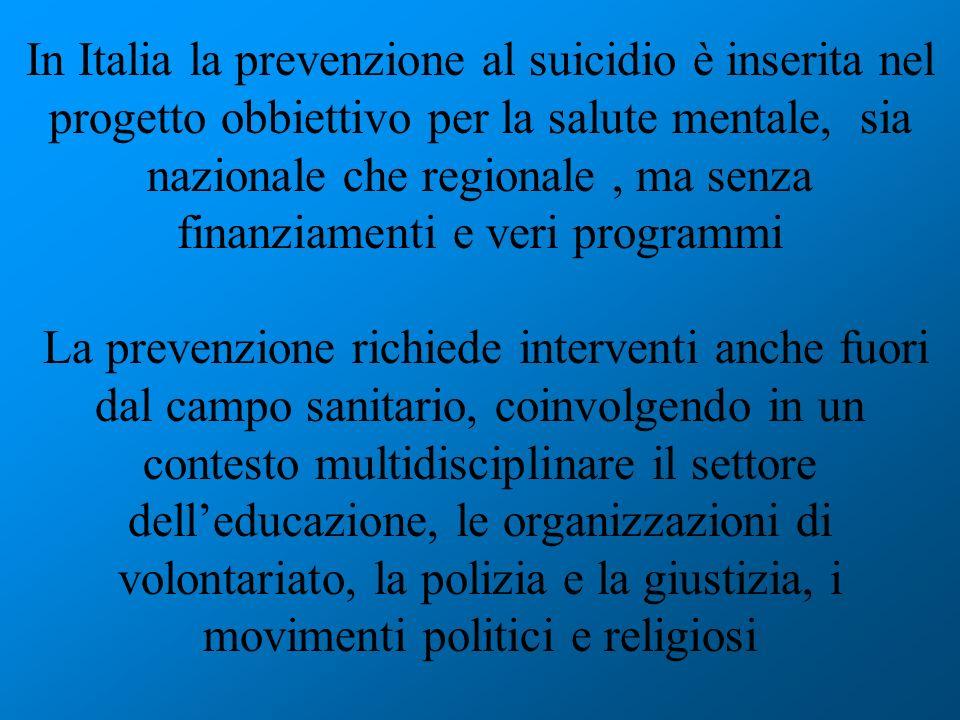 In Italia la prevenzione al suicidio è inserita nel progetto obbiettivo per la salute mentale, sia nazionale che regionale , ma senza finanziamenti e veri programmi