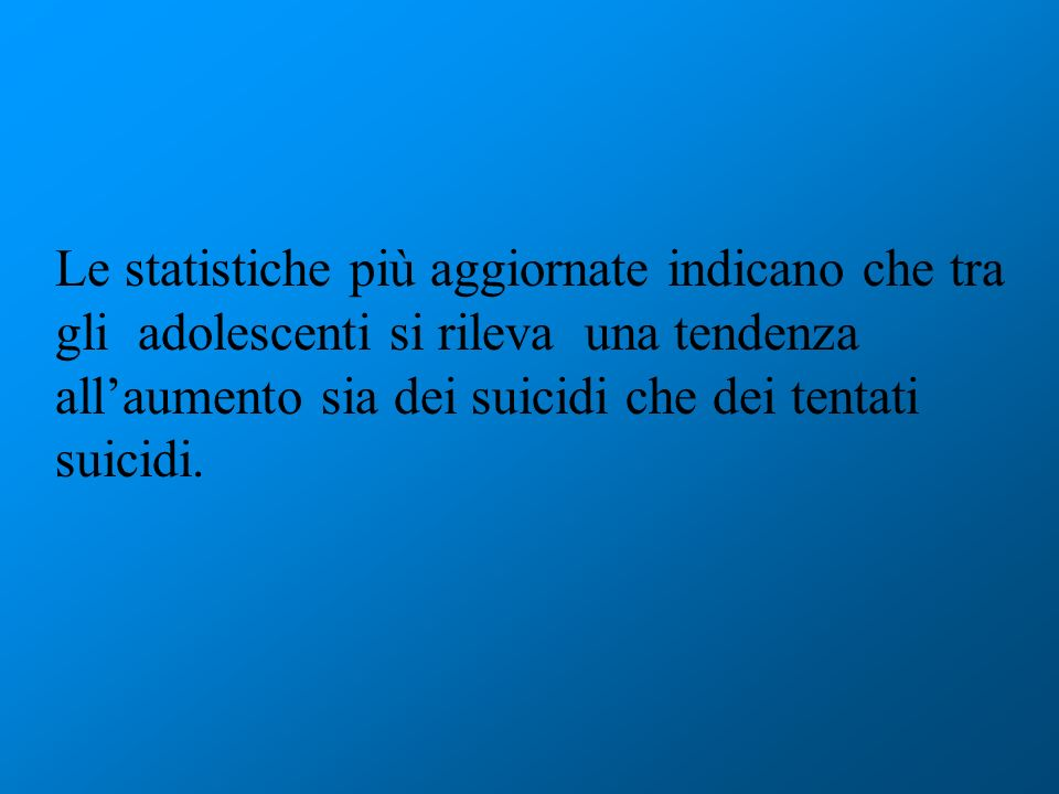 Le statistiche più aggiornate indicano che tra gli adolescenti si rileva una tendenza all'aumento sia dei suicidi che dei tentati suicidi.