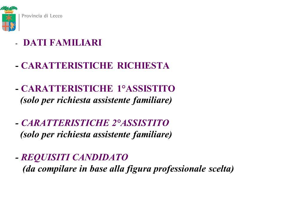 DATI FAMILIARI - CARATTERISTICHE RICHIESTA - CARATTERISTICHE 1°ASSISTITO (solo per richiesta assistente familiare) - CARATTERISTICHE 2°ASSISTITO (solo per richiesta assistente familiare) - REQUISITI CANDIDATO (da compilare in base alla figura professionale scelta)