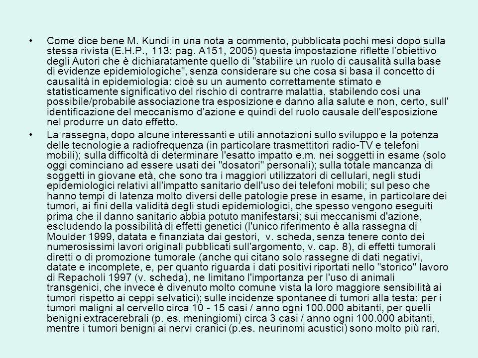 Come dice bene M. Kundi in una nota a commento, pubblicata pochi mesi dopo sulla stessa rivista (E.H.P., 113: pag. A151, 2005) questa impostazione riflette l obiettivo degli Autori che è dichiaratamente quello di stabilire un ruolo di causalità sulla base di evidenze epidemiologiche , senza considerare su che cosa si basa il concetto di causalità in epidemiologia: cioè su un aumento correttamente stimato e statisticamente significativo del rischio di contrarre malattia, stabilendo così una possibile/probabile associazione tra esposizione e danno alla salute e non, certo, sull identificazione del meccanismo d azione e quindi del ruolo causale dell esposizione nel produrre un dato effetto.