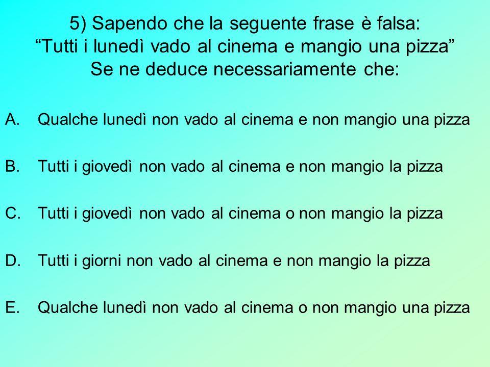 5) Sapendo che la seguente frase è falsa: Tutti i lunedì vado al cinema e mangio una pizza Se ne deduce necessariamente che: