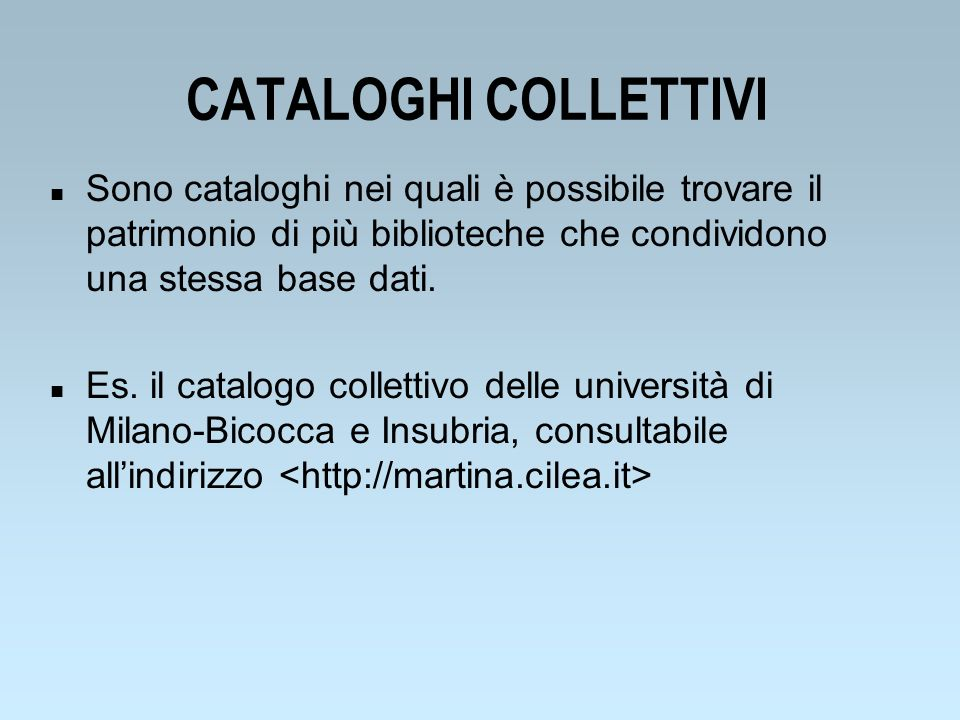 CATALOGHI COLLETTIVI Sono cataloghi nei quali è possibile trovare il patrimonio di più biblioteche che condividono una stessa base dati.
