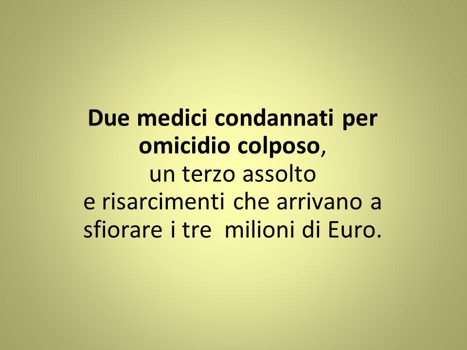 Due medici condannati per omicidio colposo, un terzo assolto e risarcimenti che arrivano a sfiorare i tre milioni di Euro.