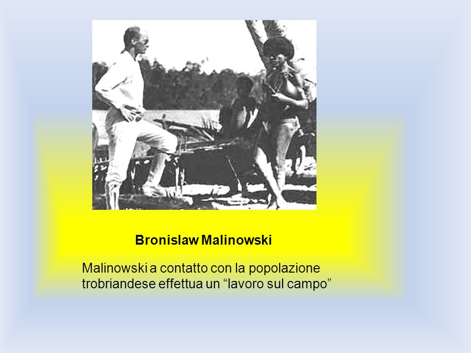 Bronislaw Malinowski Malinowski a contatto con la popolazione trobriandese effettua un lavoro sul campo