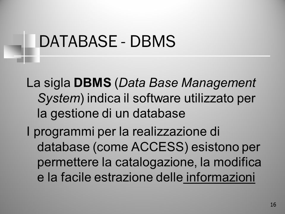 DATABASE - DBMS La sigla DBMS (Data Base Management System) indica il software utilizzato per la gestione di un database.