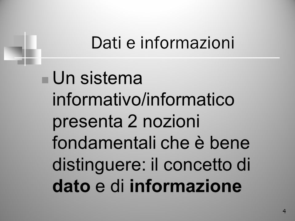 Dati e informazioni Un sistema informativo/informatico presenta 2 nozioni fondamentali che è bene distinguere: il concetto di dato e di informazione.