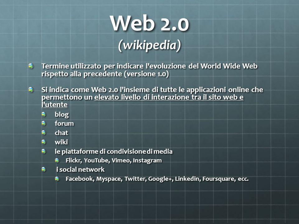 Web 2.0 (wikipedia) Termine utilizzato per indicare l evoluzione del World Wide Web rispetto alla precedente (versione 1.0)