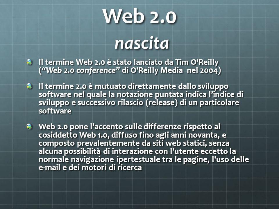 Web 2.0 nascita Il termine Web 2.0 è stato lanciato da Tim O Reilly ( Web 2.0 conference di O Reilly Media nel 2004)