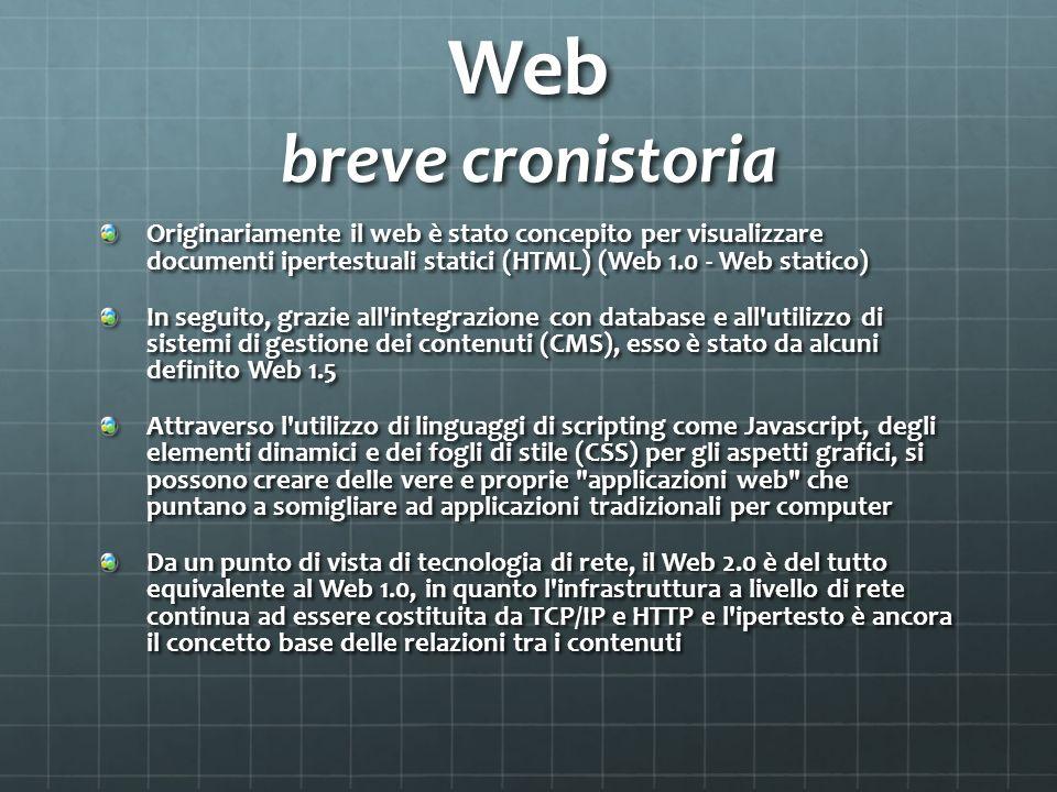 Web breve cronistoria Originariamente il web è stato concepito per visualizzare documenti ipertestuali statici (HTML) (Web 1.0 - Web statico)