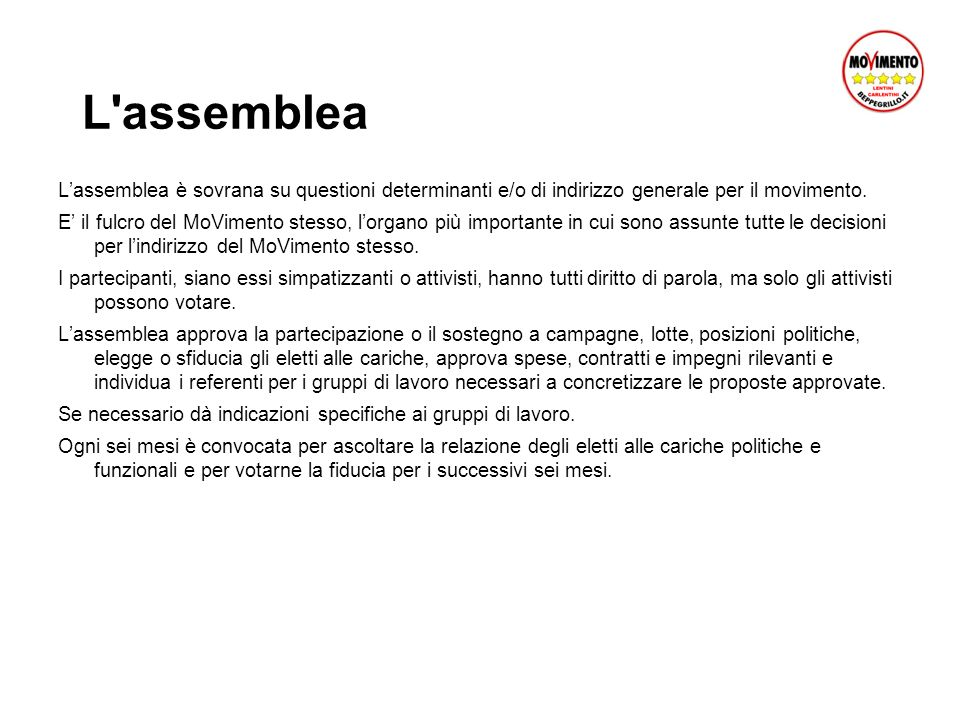 L assemblea L'assemblea è sovrana su questioni determinanti e/o di indirizzo generale per il movimento.