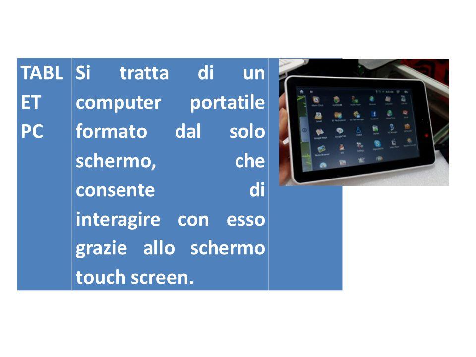TABLET PC Si tratta di un computer portatile formato dal solo schermo, che consente di interagire con esso grazie allo schermo touch screen.
