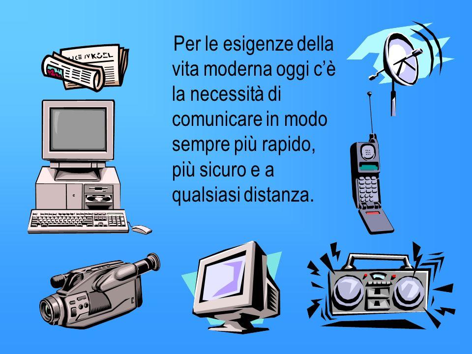 Per le esigenze della vita moderna oggi c'è la necessità di comunicare in modo sempre più rapido, più sicuro e a qualsiasi distanza.