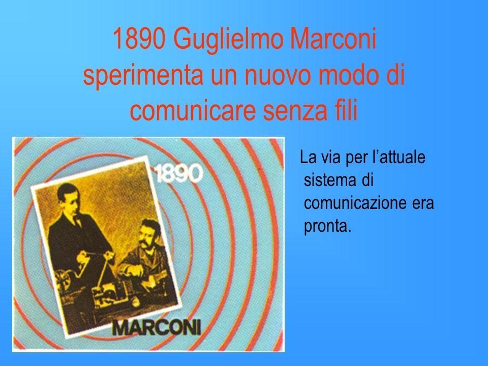 1890 Guglielmo Marconi sperimenta un nuovo modo di comunicare senza fili