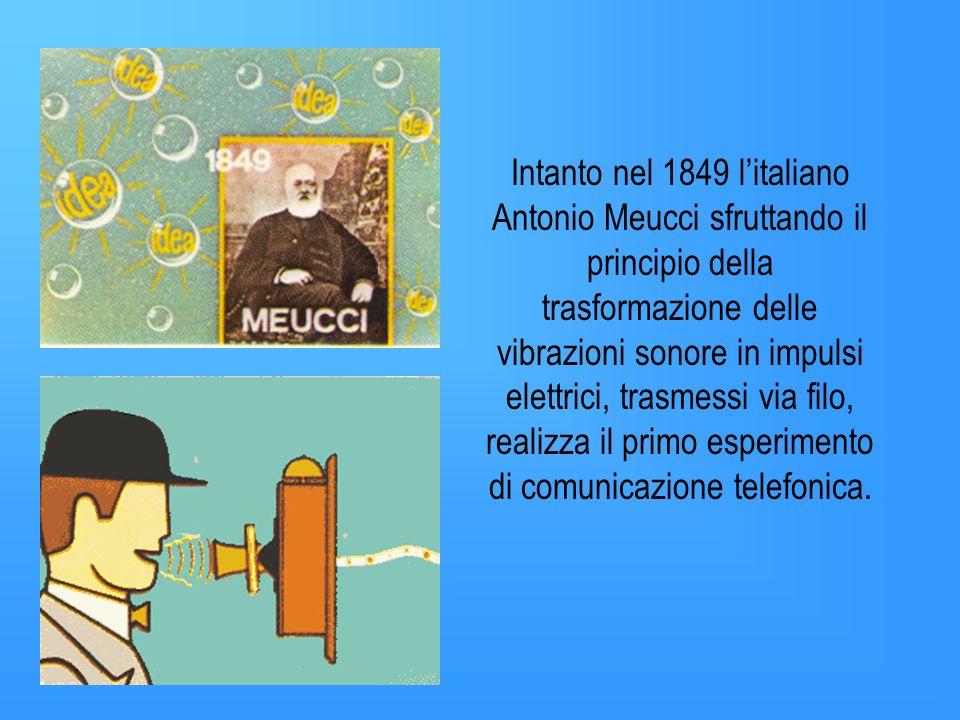 Intanto nel 1849 l'italiano Antonio Meucci sfruttando il principio della trasformazione delle vibrazioni sonore in impulsi elettrici, trasmessi via filo, realizza il primo esperimento di comunicazione telefonica.