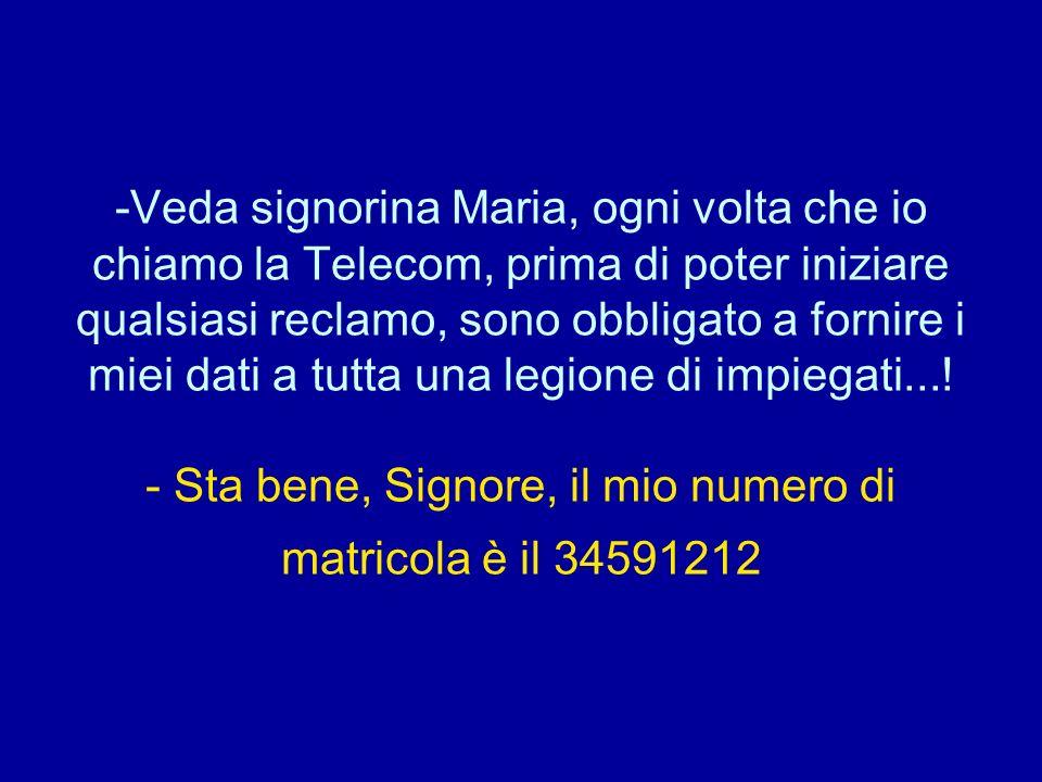 Veda signorina Maria, ogni volta che io chiamo la Telecom, prima di poter iniziare qualsiasi reclamo, sono obbligato a fornire i miei dati a tutta una legione di impiegati....