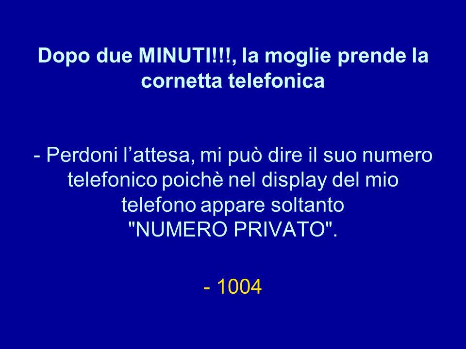 Dopo due MINUTI!!!, la moglie prende la cornetta telefonica - Perdoni l'attesa, mi può dire il suo numero telefonico poichè nel display del mio telefono appare soltanto NUMERO PRIVATO .