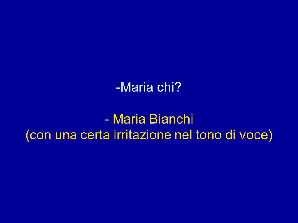 Maria chi - Maria Bianchi (con una certa irritazione nel tono di voce)
