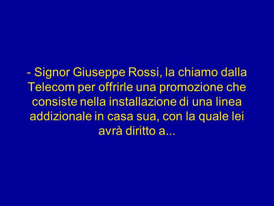 - Signor Giuseppe Rossi, la chiamo dalla Telecom per offrirle una promozione che consiste nella installazione di una linea addizionale in casa sua, con la quale lei avrà diritto a...