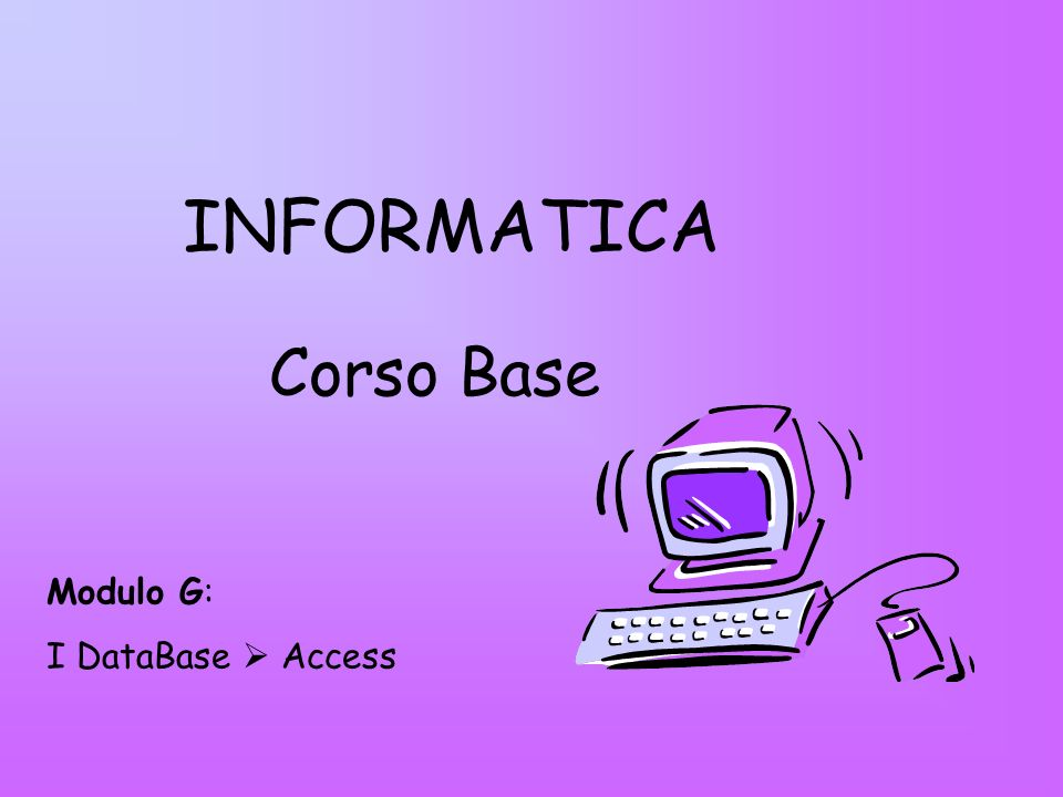INFORMATICA Corso Base Modulo G: I DataBase  Access