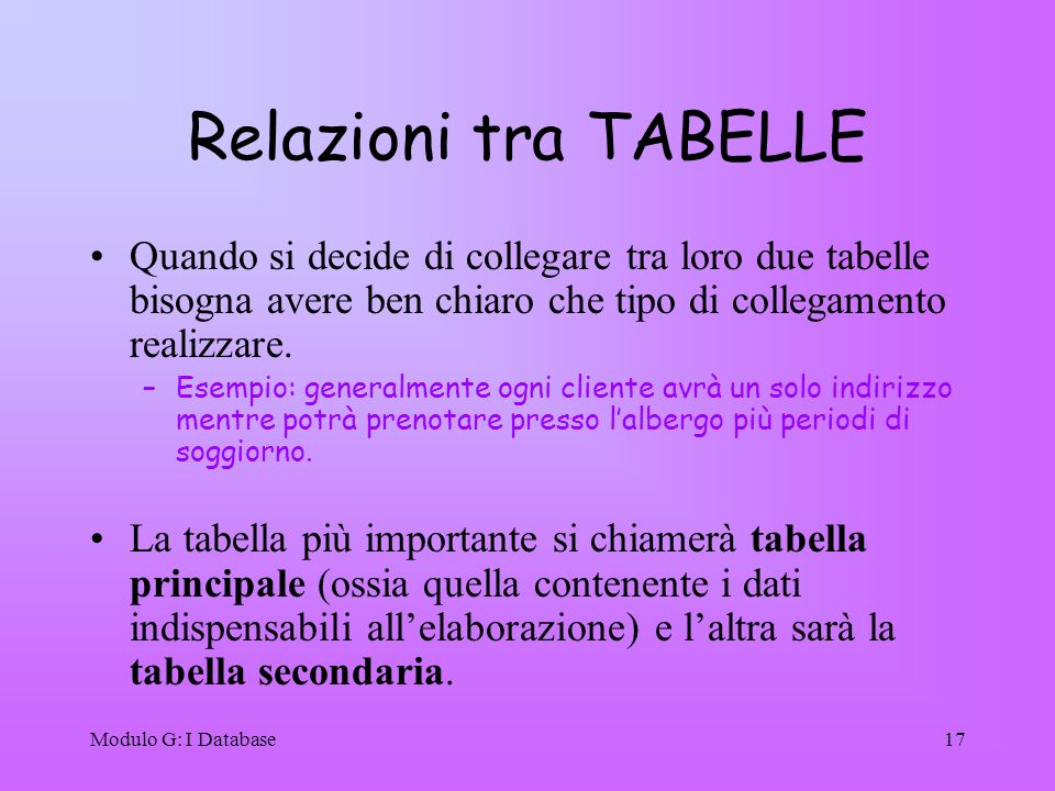 Relazioni tra TABELLE Quando si decide di collegare tra loro due tabelle bisogna avere ben chiaro che tipo di collegamento realizzare.