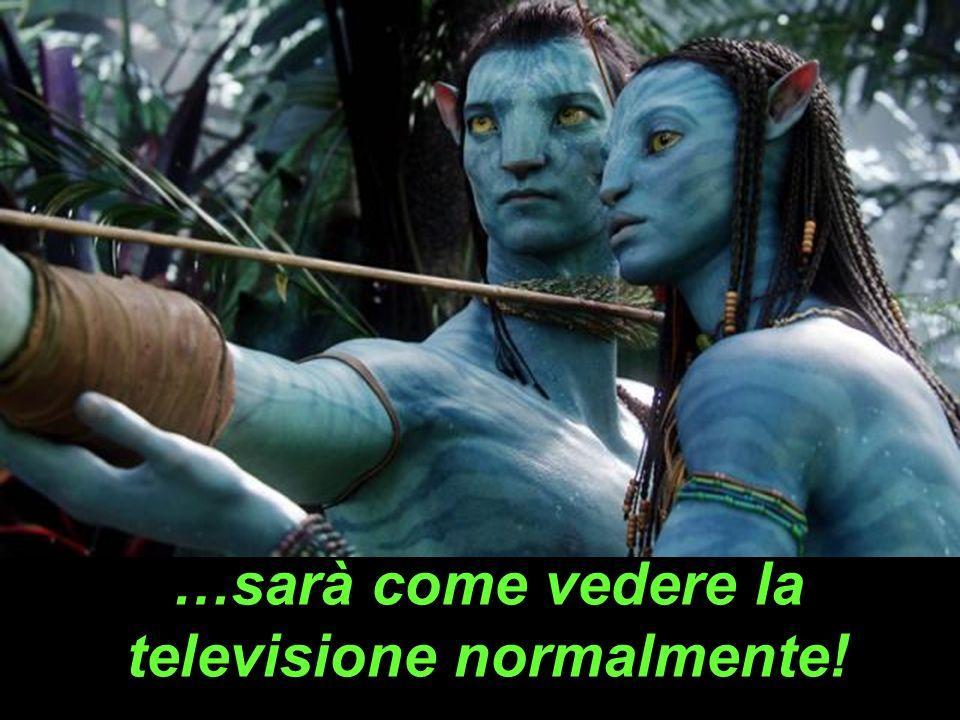 …sarà come vedere la televisione normalmente!