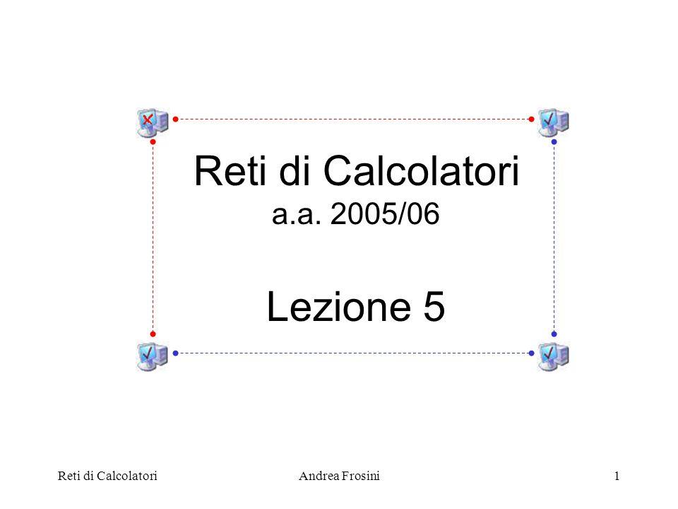 Reti di Calcolatori Lezione 5 a.a. 2005/06 Reti di Calcolatori