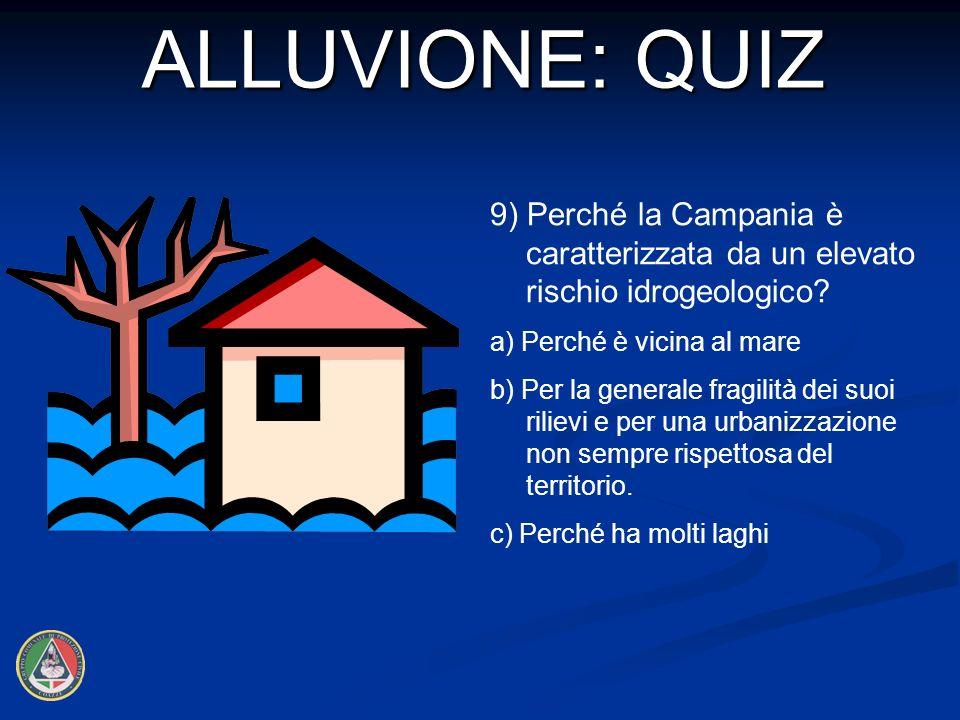 ALLUVIONE: QUIZ 9) Perché la Campania è caratterizzata da un elevato rischio idrogeologico a) Perché è vicina al mare.