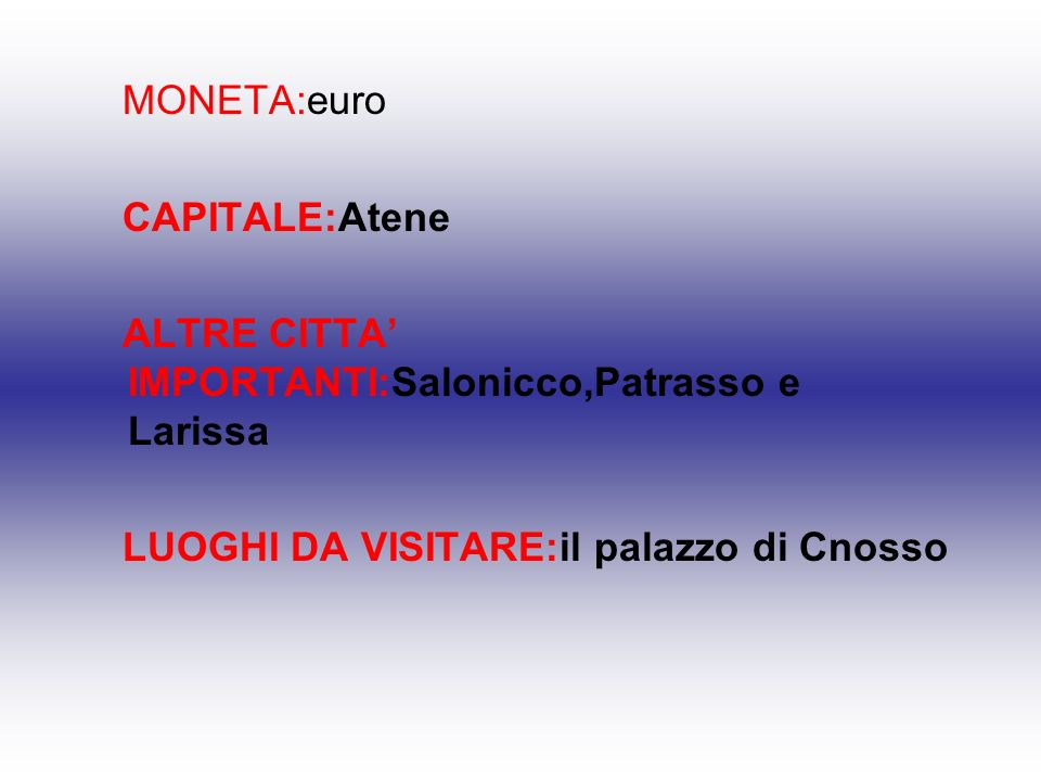 MONETA:euro CAPITALE:Atene. ALTRE CITTA' IMPORTANTI:Salonicco,Patrasso e Larissa.
