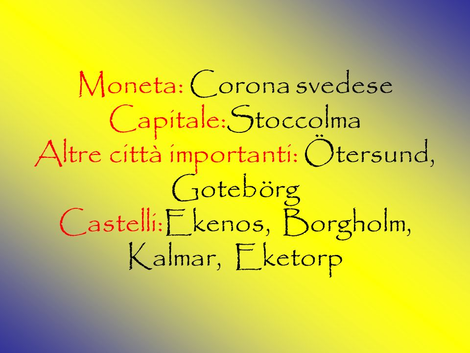 Moneta: Corona svedese Capitale:Stoccolma Altre città importanti: Ötersund, Gotebörg Castelli:Ekenos, Borgholm, Kalmar, Eketorp