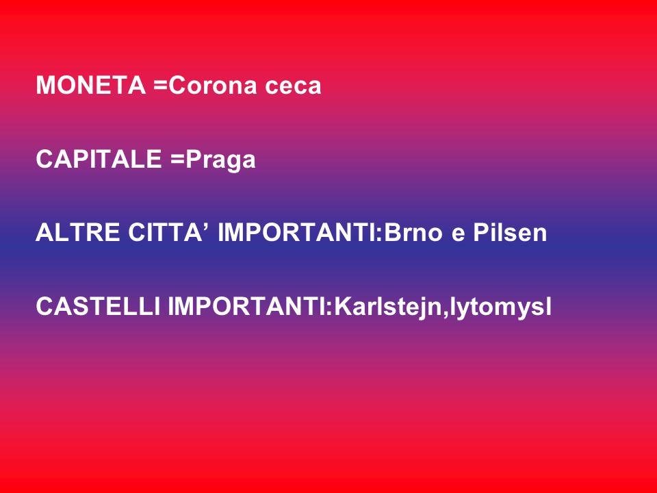MONETA =Corona cecaCAPITALE =Praga.ALTRE CITTA' IMPORTANTI:Brno e Pilsen.
