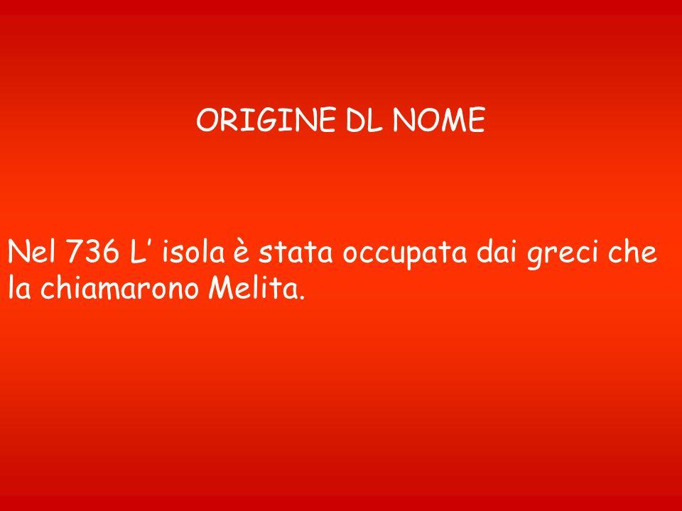 ORIGINE DL NOME Nel 736 L' isola è stata occupata dai greci che la chiamarono Melita.