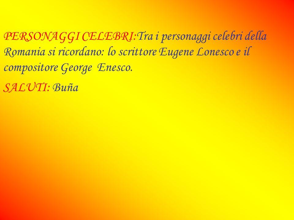 PERSONAGGI CELEBRI:Tra i personaggi celebri della Romania si ricordano: lo scrittore Eugene Lonesco e il compositore George Enesco.