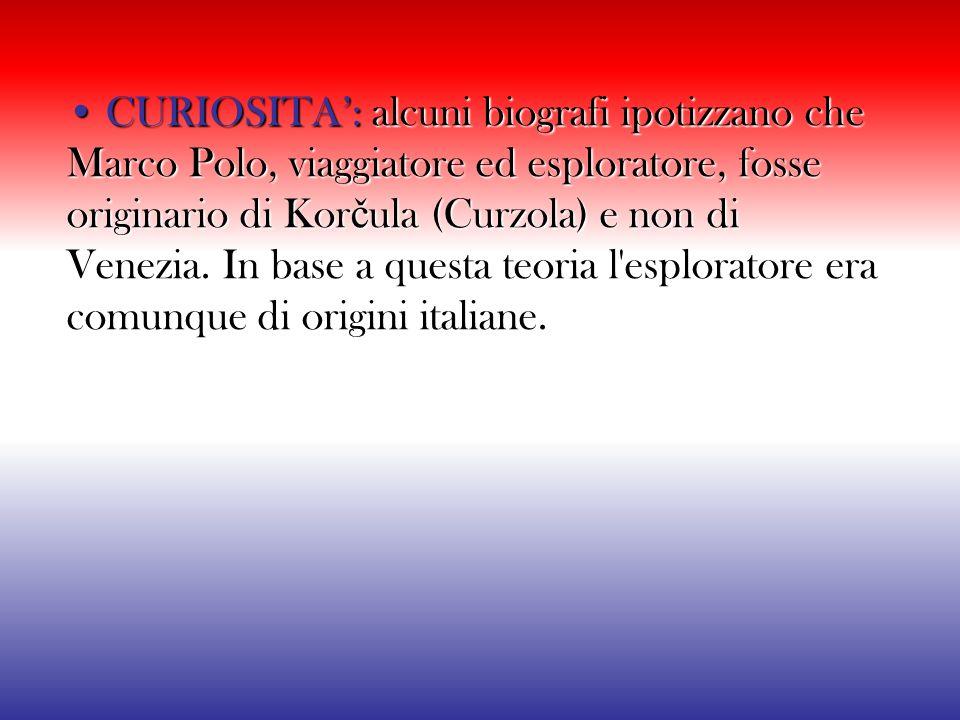 • CURIOSITA': alcuni biografi ipotizzano che Marco Polo, viaggiatore ed esploratore, fosse originario di Korčula (Curzola) e non di Venezia.