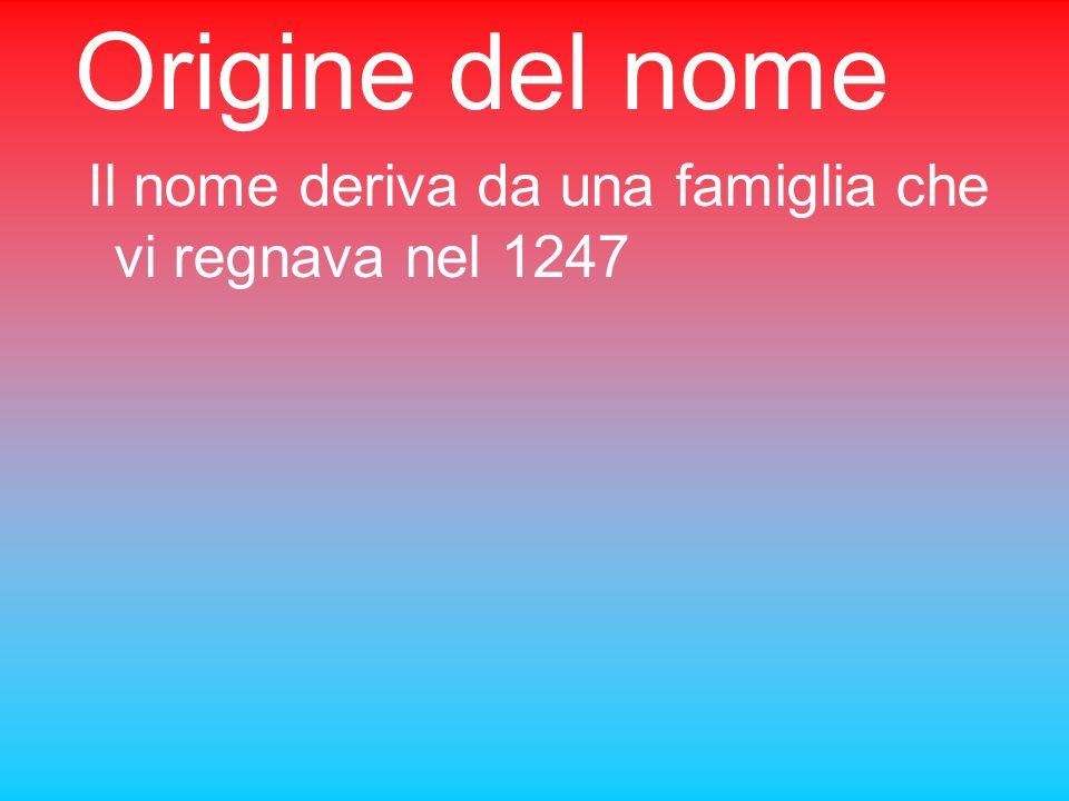 Origine del nome Il nome deriva da una famiglia che vi regnava nel 1247
