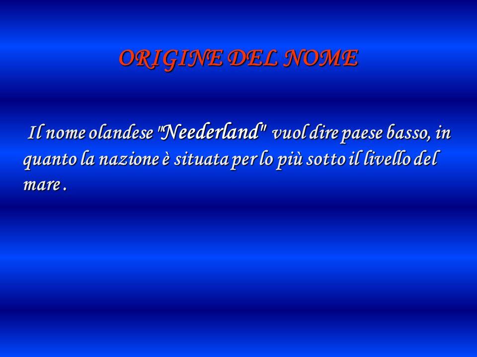 ORIGINE DEL NOME Il nome olandese Neederland vuol dire paese basso, in quanto la nazione è situata per lo più sotto il livello del mare .