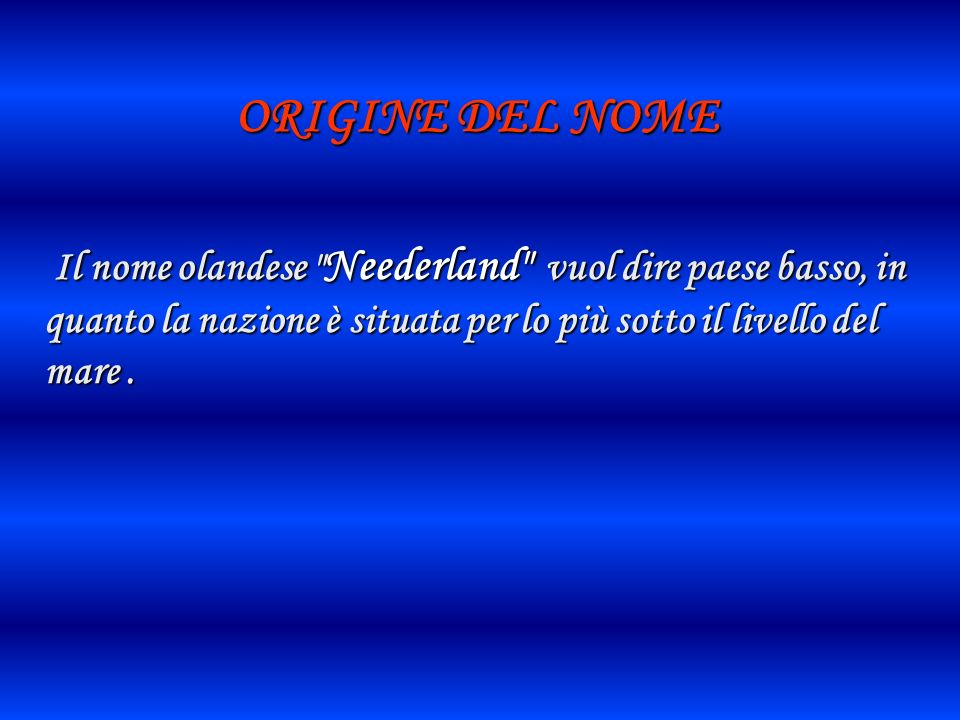 ORIGINE DEL NOMEIl nome olandese Neederland vuol dire paese basso, in quanto la nazione è situata per lo più sotto il livello del mare .