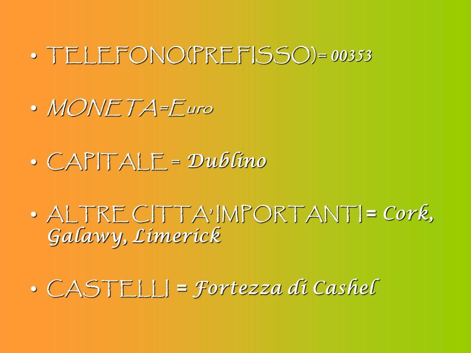 TELEFONO(PREFISSO)= 00353 MONETA=Euro. CAPITALE = Dublino. ALTRE CITTA' IMPORTANTI = Cork, Galawy, Limerick.