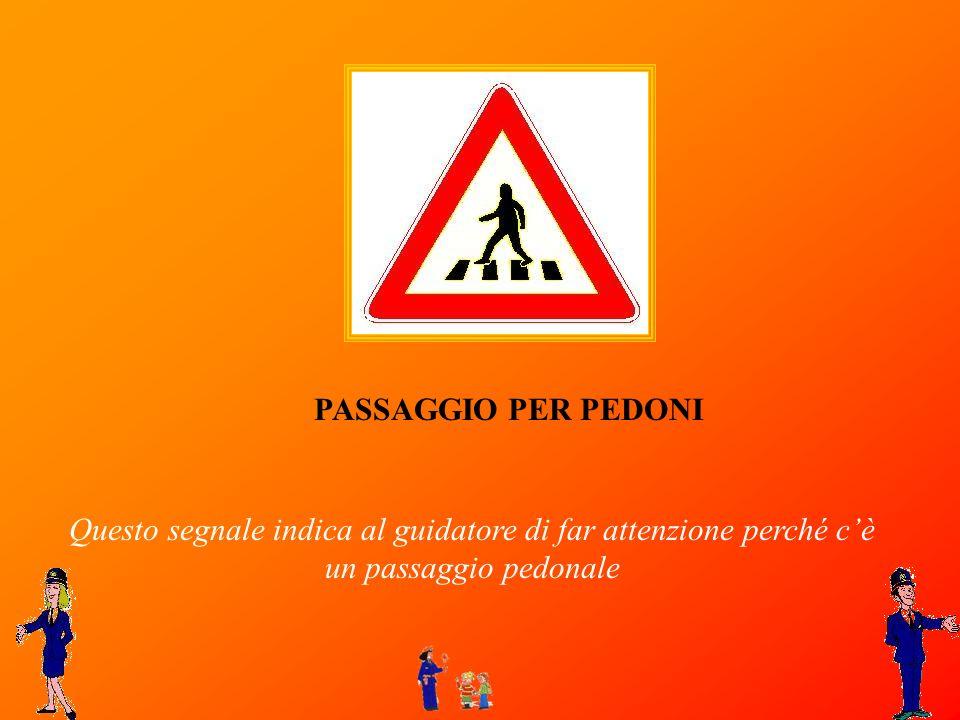 PASSAGGIO PER PEDONI Questo segnale indica al guidatore di far attenzione perché c'è un passaggio pedonale.