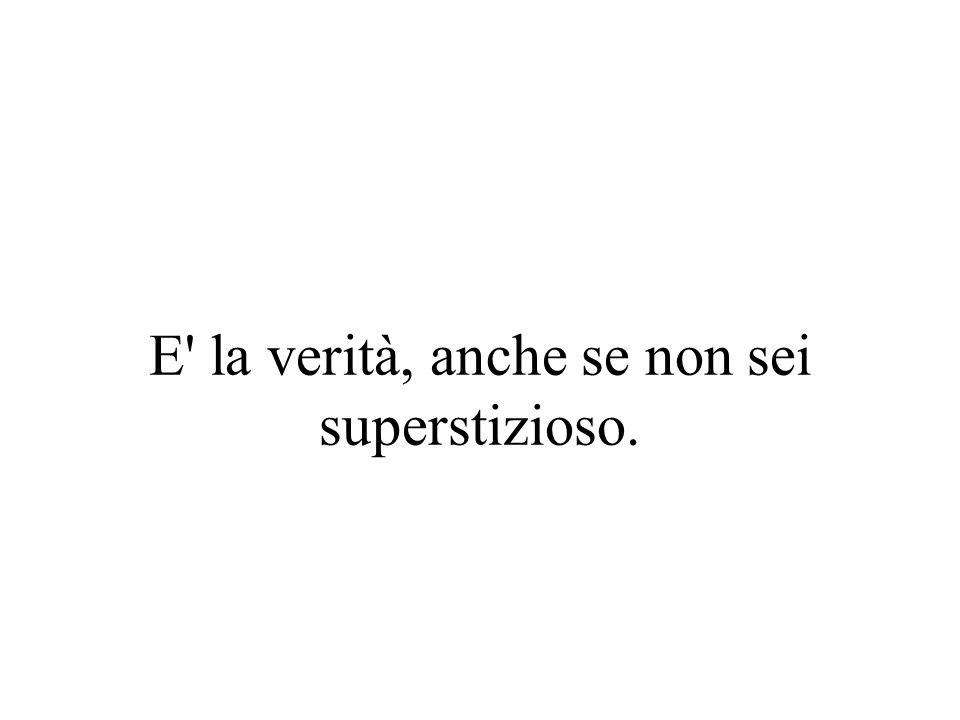 E la verità, anche se non sei superstizioso.