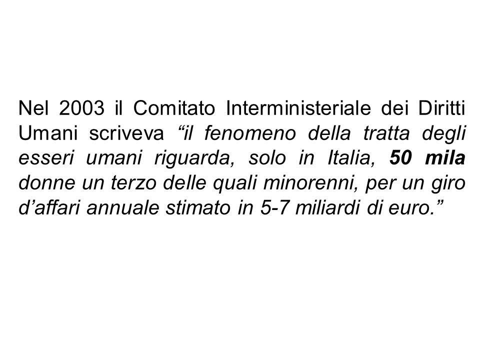 Nel 2003 il Comitato Interministeriale dei Diritti Umani scriveva il fenomeno della tratta degli esseri umani riguarda, solo in Italia, 50 mila donne un terzo delle quali minorenni, per un giro d'affari annuale stimato in 5-7 miliardi di euro.
