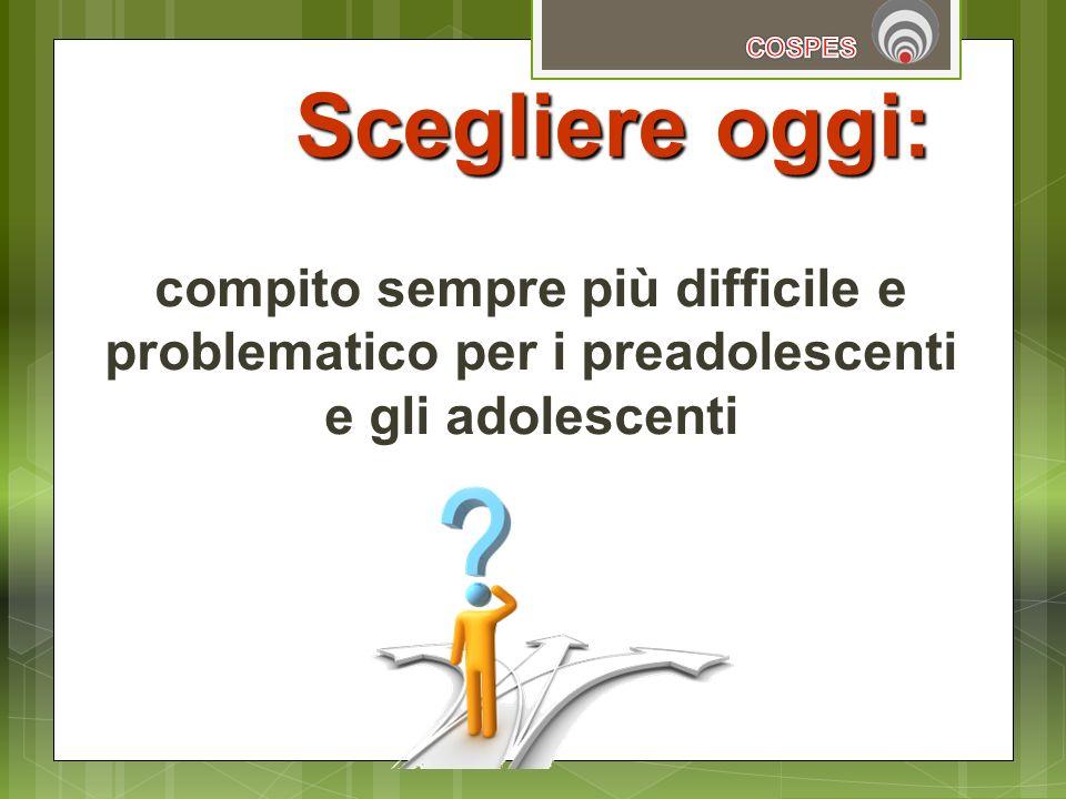 COSPES Scegliere oggi: compito sempre più difficile e problematico per i preadolescenti e gli adolescenti.