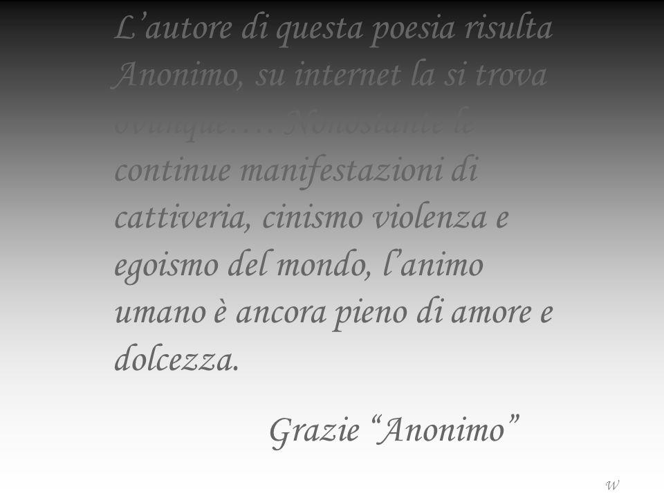 L'autore di questa poesia risulta Anonimo, su internet la si trova ovunque…. Nonostante le continue manifestazioni di cattiveria, cinismo violenza e egoismo del mondo, l'animo umano è ancora pieno di amore e dolcezza.