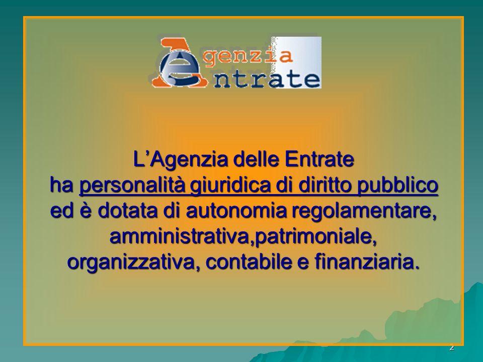 L'Agenzia delle Entrate ha personalità giuridica di diritto pubblico ed è dotata di autonomia regolamentare, amministrativa,patrimoniale, organizzativa, contabile e finanziaria.