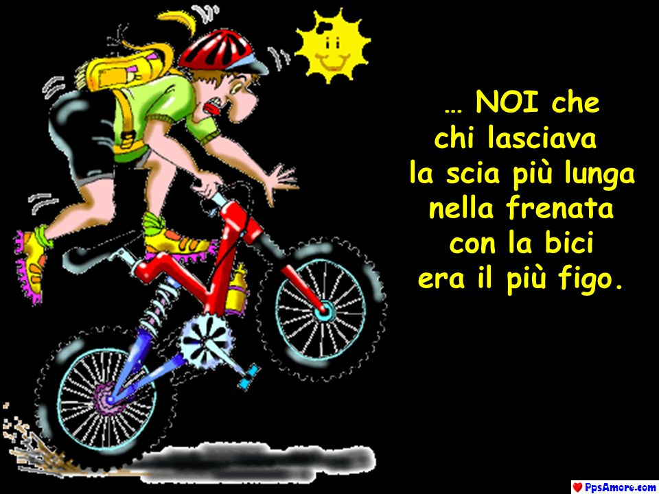 … NOI che chi lasciava la scia più lunga nella frenata con la bici era il più figo.