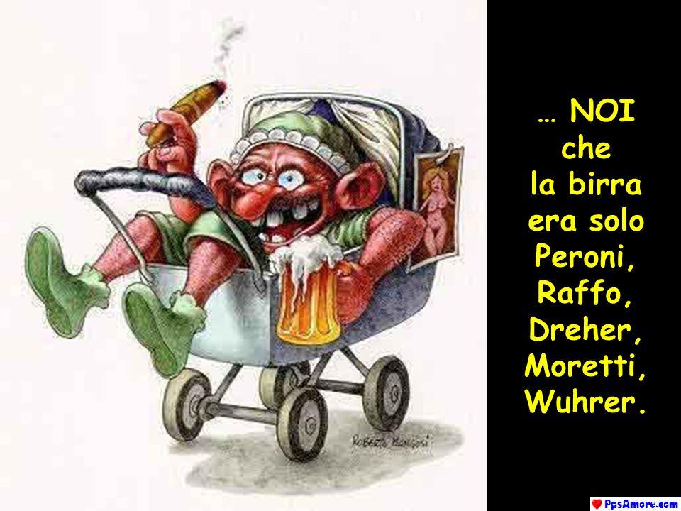 … NOI che la birra era solo Peroni, Raffo, Dreher, Moretti, Wuhrer.