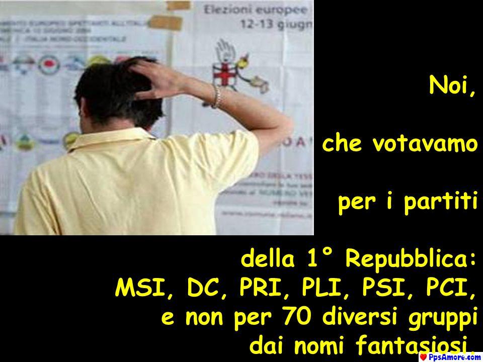 Noi, che votavamo. per i partiti. della 1° Repubblica: MSI, DC, PRI, PLI, PSI, PCI, e non per 70 diversi gruppi.